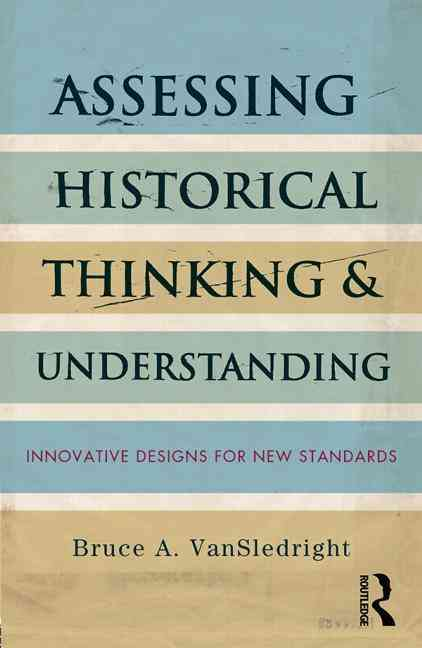 Assessing Historical Thinking and Understanding By VanSledright, Bruce A.
